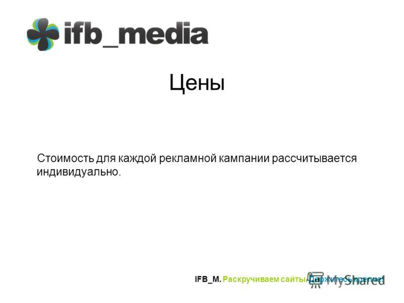 IFB_M. Раскручиваем сайты. Держитесь крепче! Цены Стоимость для каждой рекламной кампании рассчитывается индивидуально.