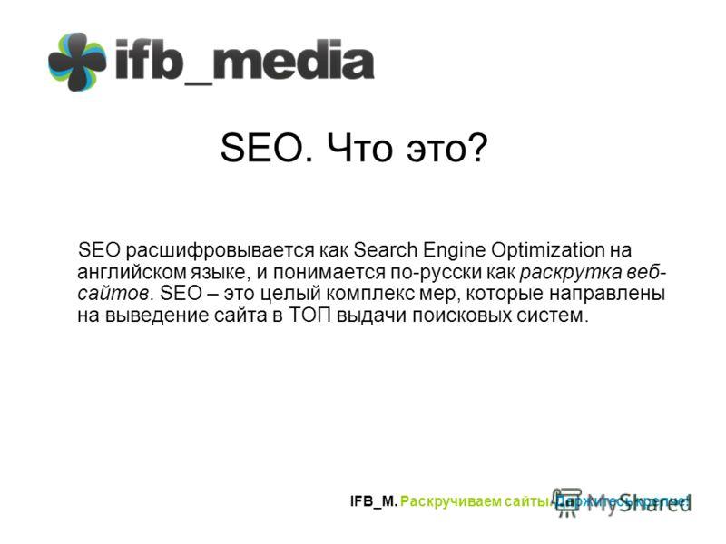 IFB_M. Раскручиваем сайты. Держитесь крепче! SEO. Что это? SEO расшифровывается как Search Engine Optimization на английском языке, и понимается по-русски как раскрутка веб- сайтов. SEO – это целый комплекс мер, которые направлены на выведение сайта