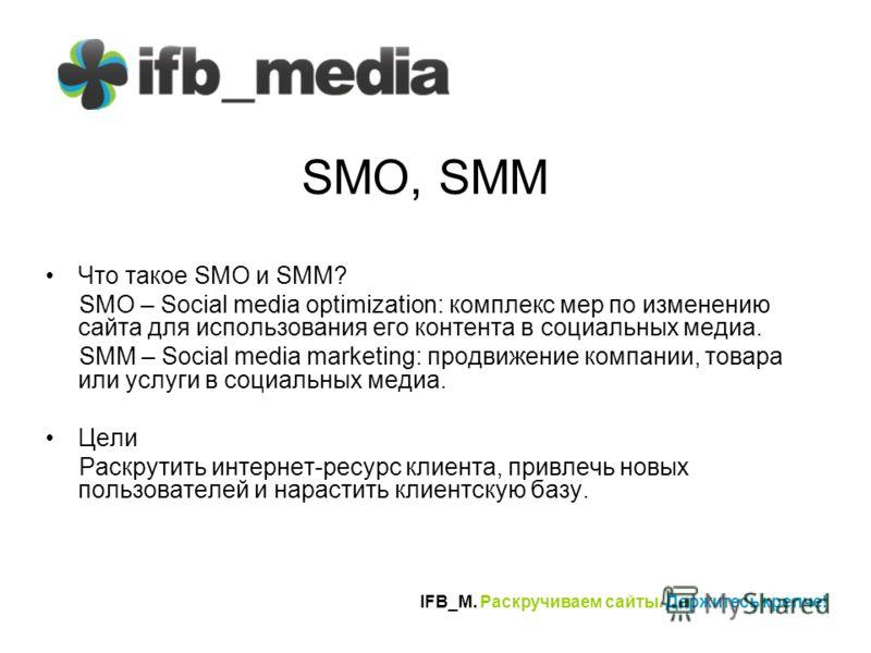 IFB_M. Раскручиваем сайты. Держитесь крепче! SMO, SMM Что такое SMO и SMM? SMO – Social media optimization: комплекс мер по изменению сайта для использования его контента в социальных медиа. SMM – Social media marketing: продвижение компании, товара