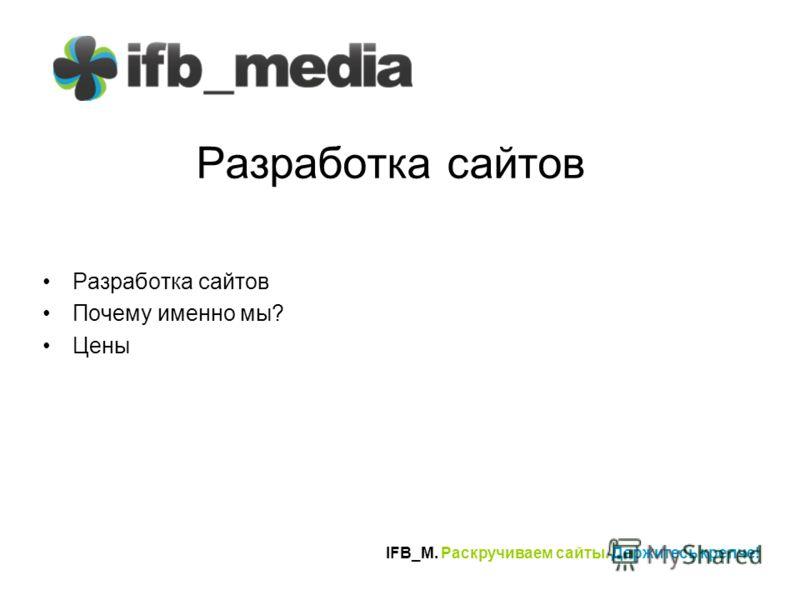 IFB_M. Раскручиваем сайты. Держитесь крепче! Разработка сайтов Почему именно мы? Цены