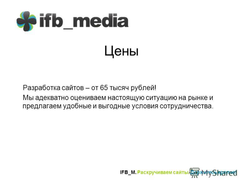 IFB_M. Раскручиваем сайты. Держитесь крепче! Цены Разработка сайтов – от 65 тысяч рублей! Мы адекватно оцениваем настоящую ситуацию на рынке и предлагаем удобные и выгодные условия сотрудничества.