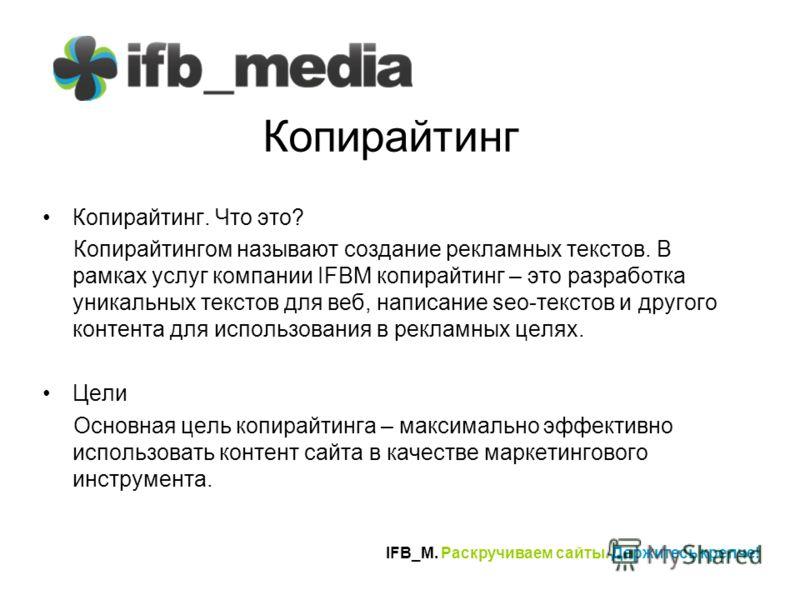 IFB_M. Раскручиваем сайты. Держитесь крепче! Копирайтинг Копирайтинг. Что это? Копирайтингом называют создание рекламных текстов. В рамках услуг компании IFBM копирайтинг – это разработка уникальных текстов для веб, написание seo-текстов и другого ко