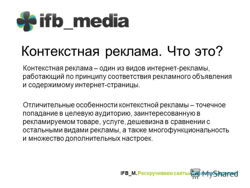 IFB_M. Раскручиваем сайты. Держитесь крепче! Контекстная реклама. Что это? Контекстная реклама – один из видов интернет-рекламы, работающий по принципу соответствия рекламного объявления и содержимому интернет-страницы. Отличительные особенности конт