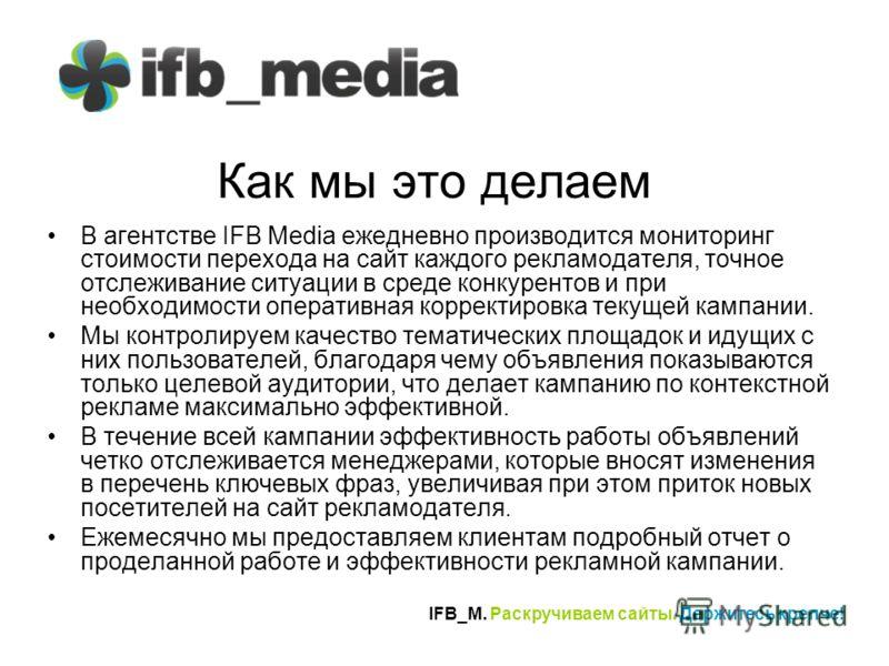 IFB_M. Раскручиваем сайты. Держитесь крепче! Как мы это делаем В агентстве IFB Media ежедневно производится мониторинг стоимости перехода на сайт каждого рекламодателя, точное отслеживание ситуации в среде конкурентов и при необходимости оперативная