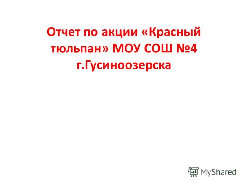 Отчет по акции «Красный тюльпан» МОУ СОШ 4 г.Гусиноозерска