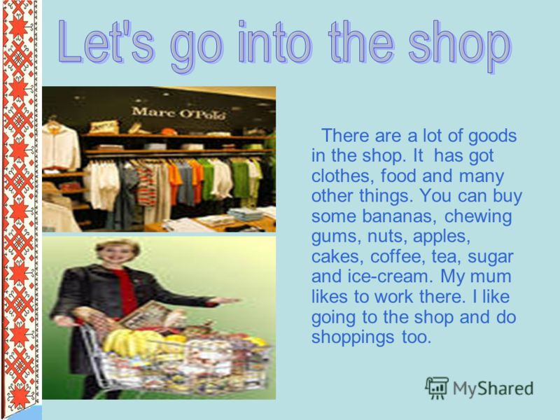 There are a lot of goods in the shop. It has got clothes, food and many other things. You can buy some bananas, chewing gums, nuts, apples, cakes, coffee, tea, sugar and ice-cream. My mum likes to work there. I like going to the shop and do shoppings