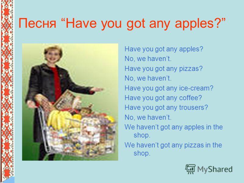 Песня Have you got any apples? Have you got any apples? No, we havent. Have you got any pizzas? No, we havent. Have you got any ice-cream? Have you got any coffee? Have you got any trousers? No, we havent. We havent got any apples in the shop. We hav