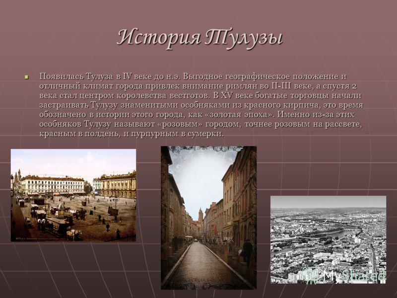 История Тулузы Появилась Тулуза в IV веке до н.э. Выгодное географическое положение и отличный климат города привлек внимание римлян во II-III веке, а спустя 2 века стал центром королевства вестготов. В XV веке богатые торговцы начали застраивать Тул