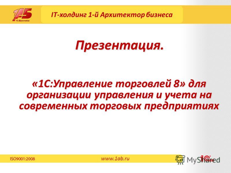 IT-холдинг 1-й Архитектор бизнеса «1С:Управление торговлей 8» для организации управления и учета на современных торговых предприятиях Презентация. www.1ab.ru