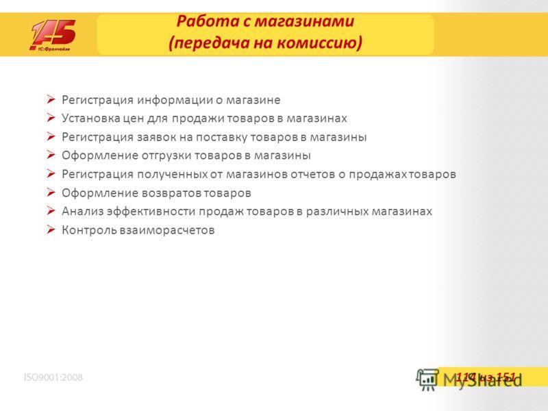 Работа с магазинами (передача на комиссию) 114 из 151 Регистрация информации о магазине Установка цен для продажи товаров в магазинах Регистрация заявок на поставку товаров в магазины Оформление отгрузки товаров в магазины Регистрация полученных от м