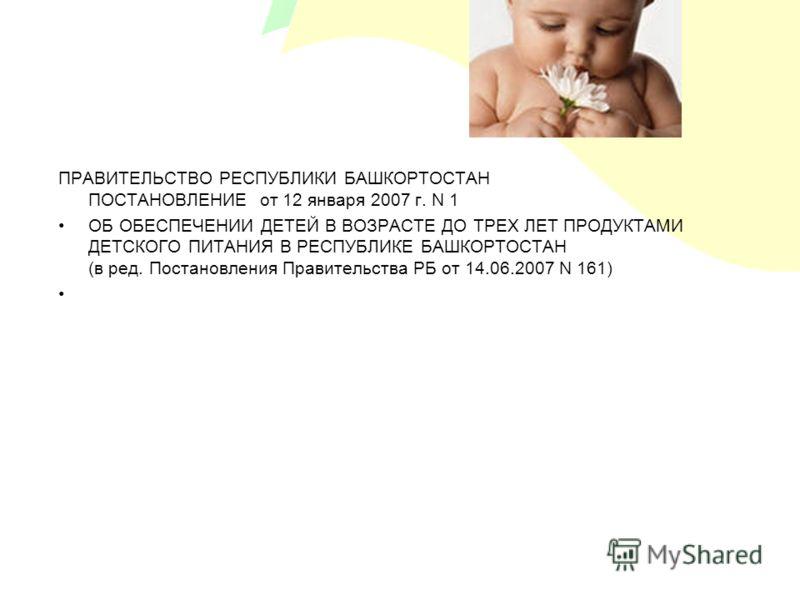 ПРАВИТЕЛЬСТВО РЕСПУБЛИКИ БАШКОРТОСТАН ПОСТАНОВЛЕНИЕ от 12 января 2007 г. N 1 ОБ ОБЕСПЕЧЕНИИ ДЕТЕЙ В ВОЗРАСТЕ ДО ТРЕХ ЛЕТ ПРОДУКТАМИ ДЕТСКОГО ПИТАНИЯ В РЕСПУБЛИКЕ БАШКОРТОСТАН (в ред. Постановления Правительства РБ от 14.06.2007 N 161)