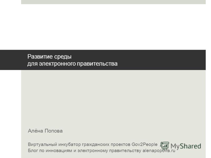 Развитие среды для электронного правительства Алёна Попова Виртуальный инкубатор гражданских проектов Gov2People Блог по инновациям и электронному правительству alenapopova.ru