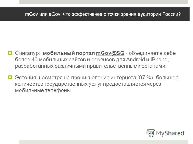 mGov или eGov: что эффективнее с точки зрения аудитории России? Сингапур: мобильный портал mGov@SG - объединяет в себе более 40 мобильных сайтов и сервисов для Android и iPhone, разработанных различными правительственными органами. Эстония: несмотря