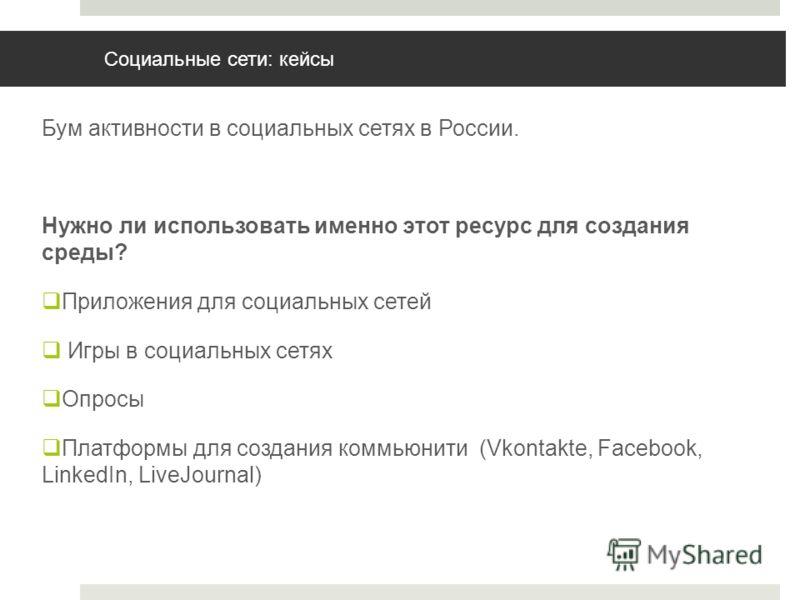 Социальные сети: кейсы Бум активности в социальных сетях в России. Нужно ли использовать именно этот ресурс для создания среды? Приложения для социальных сетей Игры в социальных сетях Опросы Платформы для создания коммьюнити (Vkontakte, Facebook, Lin