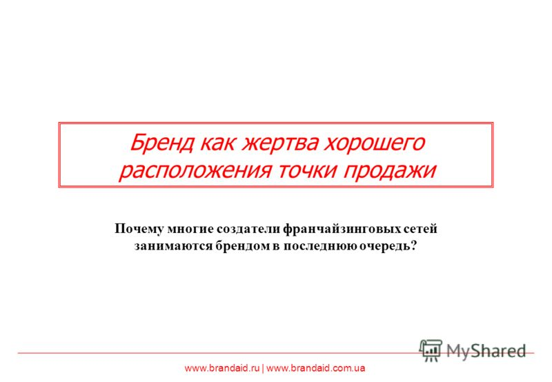www.brandaid.ru | www.brandaid.com.ua Бренд как жертва хорошего расположения точки продажи Почему многие создатели франчайзинговых сетей занимаются брендом в последнюю очередь?