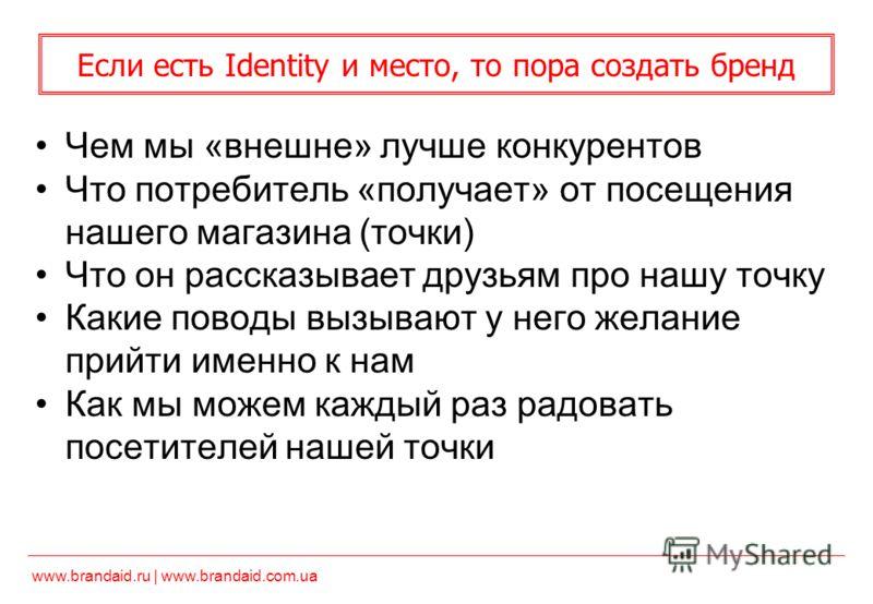 www.brandaid.ru | www.brandaid.com.ua Если есть Identity и место, то пора создать бренд Чем мы «внешне» лучше конкурентов Что потребитель «получает» от посещения нашего магазина (точки) Что он рассказывает друзьям про нашу точку Какие поводы вызывают