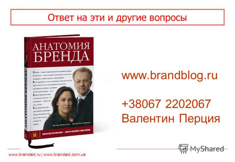 www.brandaid.ru | www.brandaid.com.ua Ответ на эти и другие вопросы www.brandblog.ru +38067 2202067 Валентин Перция