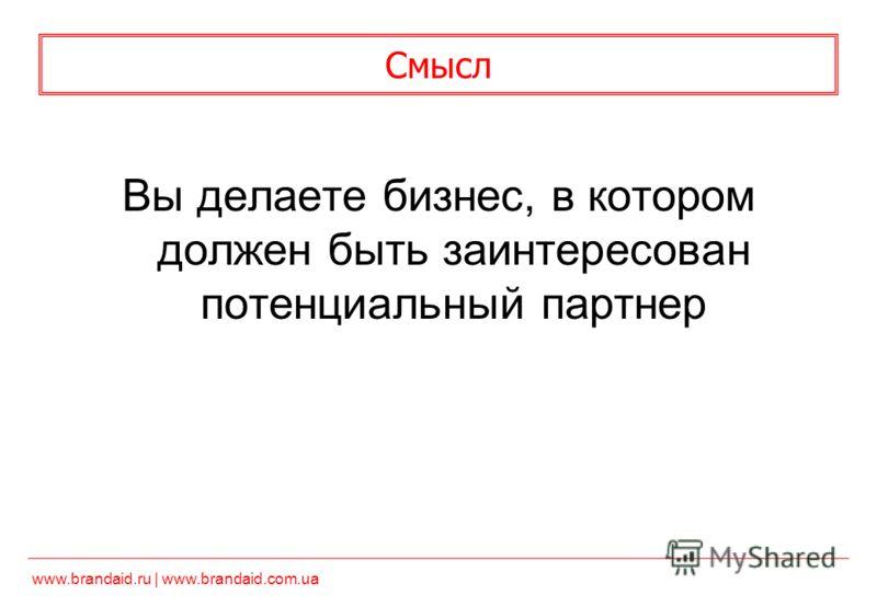 www.brandaid.ru | www.brandaid.com.ua Смысл Вы делаете бизнес, в котором должен быть заинтересован потенциальный партнер