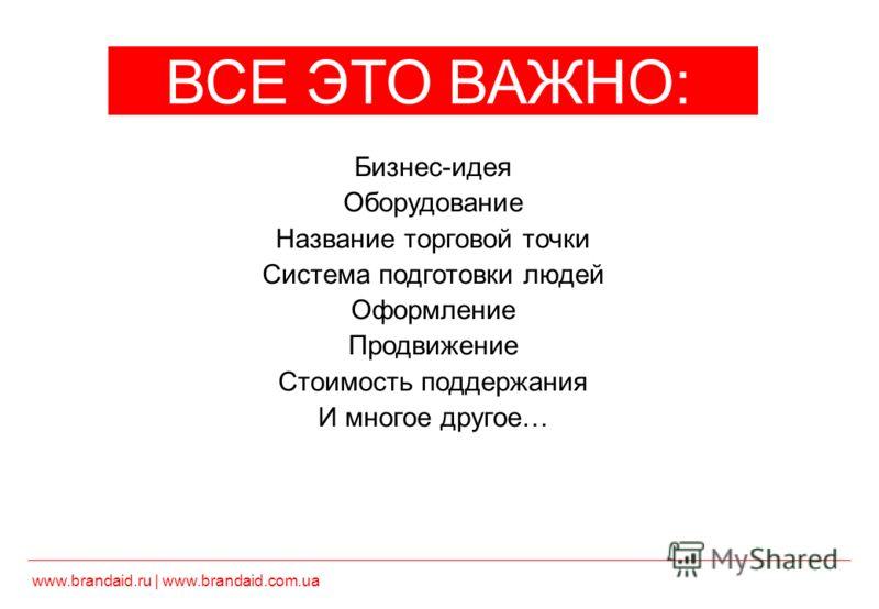 www.brandaid.ru | www.brandaid.com.ua ВСЕ ЭТО ВАЖНО: Бизнес-идея Оборудование Название торговой точки Система подготовки людей Оформление Продвижение Стоимость поддержания И многое другое… НО МЕСТО ВАЖНЕЕ!