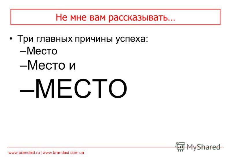 www.brandaid.ru | www.brandaid.com.ua Не мне вам рассказывать… Три главных причины успеха: –Место –Место и –МЕСТО