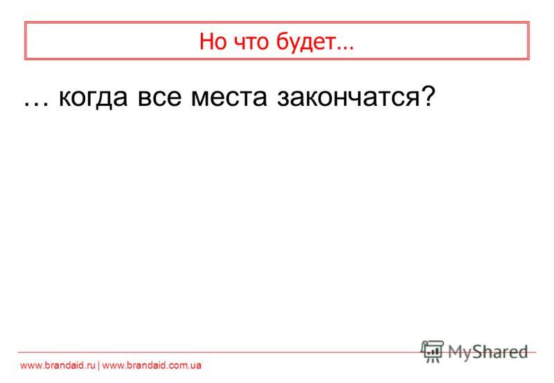 www.brandaid.ru | www.brandaid.com.ua Но что будет… … когда все места закончатся?