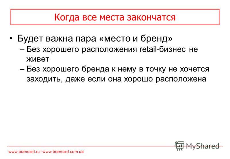 www.brandaid.ru | www.brandaid.com.ua Когда все места закончатся Будет важна пара «место и бренд» –Без хорошего расположения retail-бизнес не живет –Без хорошего бренда к нему в точку не хочется заходить, даже если она хорошо расположена