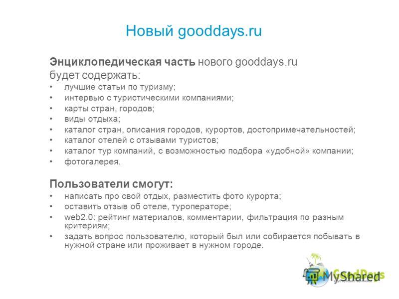 Энциклопедическая часть нового gooddays.ru будет содержать: лучшие статьи по туризму; интервью с туристическими компаниями; карты стран, городов; виды отдыха; каталог стран, описания городов, курортов, достопримечательностей; каталог отелей с отзывам