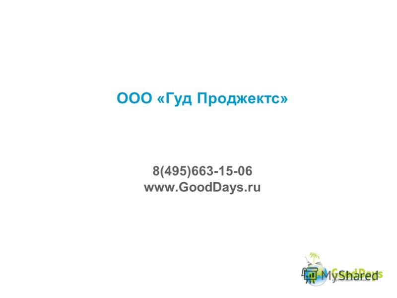 ООО «Гуд Проджектс» 8(495)663-15-06 www.GoodDays.ru