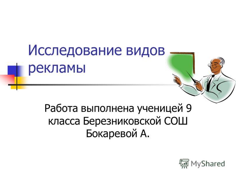 Исследование видов рекламы Работа выполнена ученицей 9 класса Березниковской СОШ Бокаревой А.
