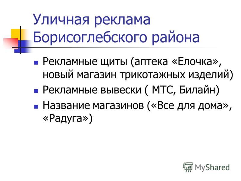 Уличная реклама Борисоглебского района Рекламные щиты (аптека «Елочка», новый магазин трикотажных изделий) Рекламные вывески ( МТС, Билайн) Название магазинов («Все для дома», «Радуга»)