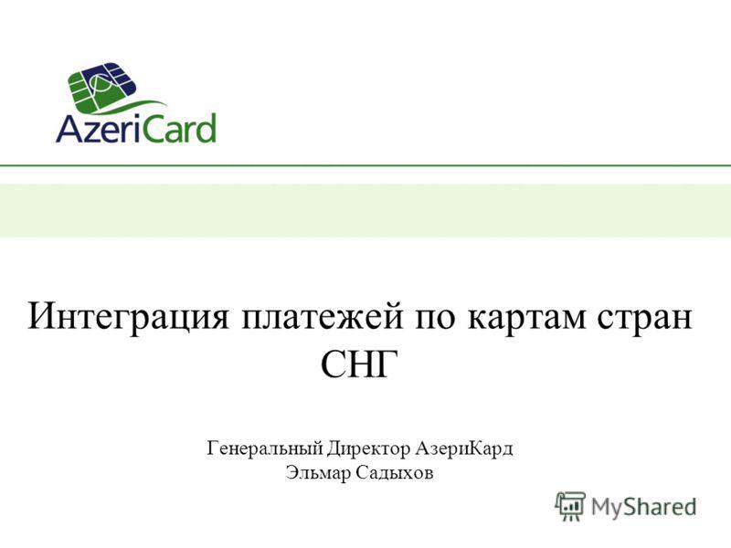 Интеграция платежей по картам стран СНГ Генеральный Директор АзериКард Эльмар Садыхов
