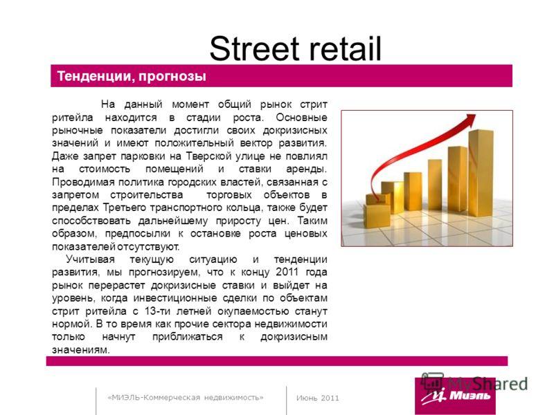 «МИЭЛЬ-Коммерческая недвижимость» Июнь 2011 Street retail Тенденции, прогнозы На данный момент общий рынок стрит ритейла находится в стадии роста. Основные рыночные показатели достигли своих докризисных значений и имеют положительный вектор развития.