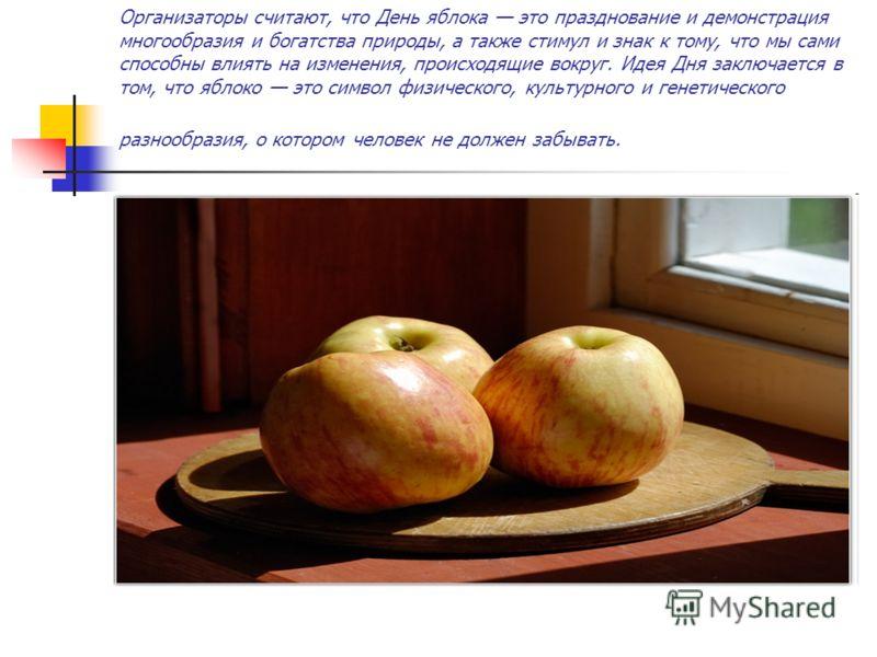 Организаторы считают, что День яблока это празднование и демонстрация многообразия и богатства природы, а также стимул и знак к тому, что мы сами способны влиять на изменения, происходящие вокруг. Идея Дня заключается в том, что яблоко это символ физ