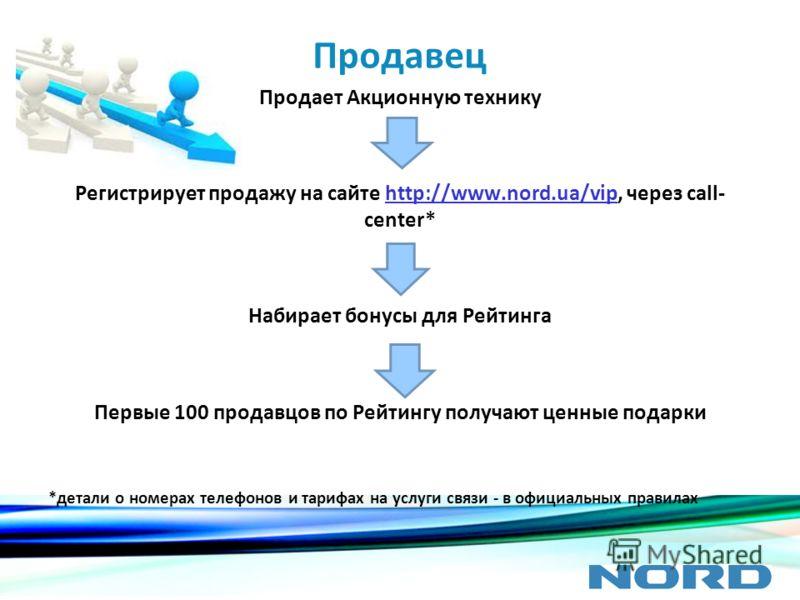 Продавец Продает Акционную технику Регистрирует продажу на сайте http://www.nord.ua/vip, через call- center*http://www.nord.ua/vip Набирает бонусы для Рейтинга Первые 100 продавцов по Рейтингу получают ценные подарки *детали о номерах телефонов и тар