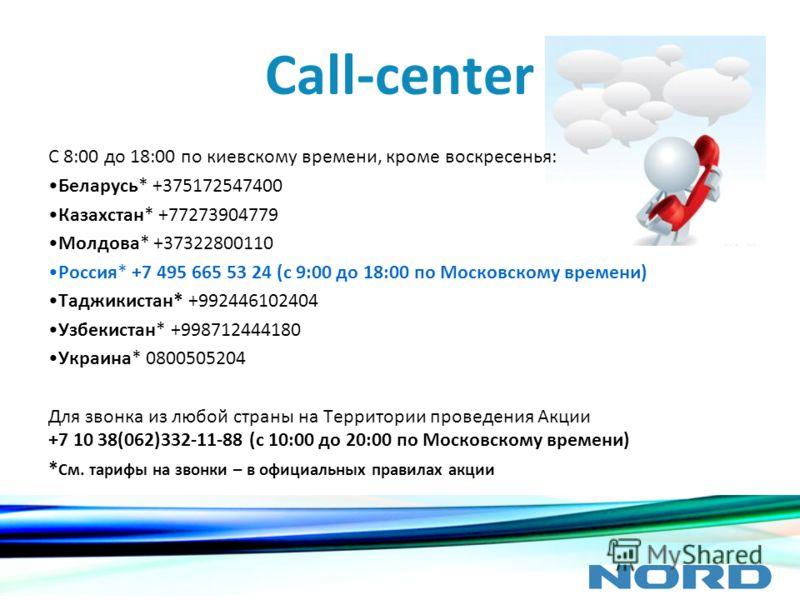 Call-center С 8:00 до 18:00 по киевскому времени, кроме воскресенья: Беларусь* +375172547400 Казахстан* +77273904779 Молдова* +37322800110 Россия* +7 495 665 53 24 (с 9:00 до 18:00 по Московскому времени) Таджикистан* +992446102404 Узбекистан* +99871