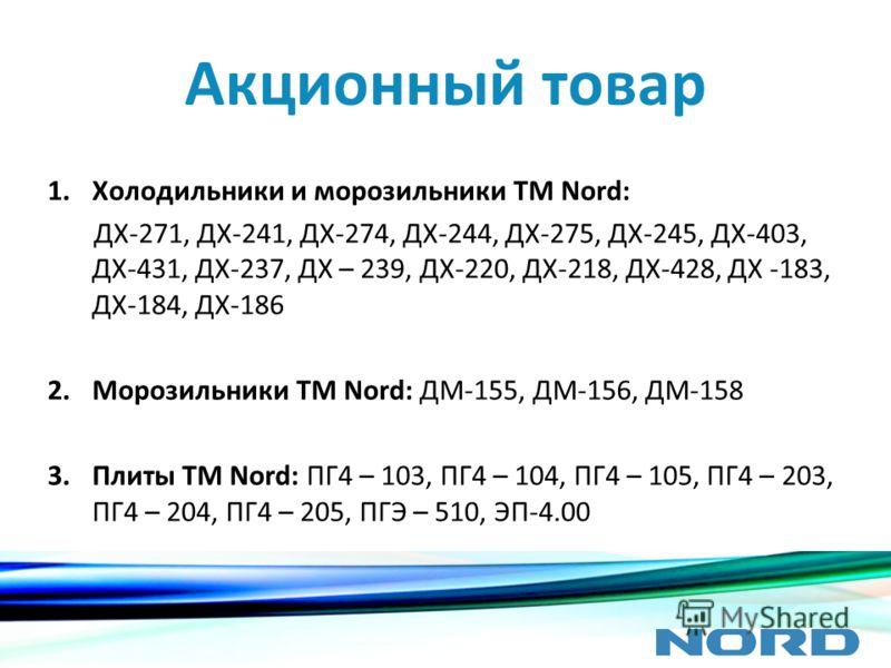 Акционный товар 1.Холодильники и морозильники ТМ Nord: ДХ-271, ДХ-241, ДХ-274, ДХ-244, ДХ-275, ДХ-245, ДХ-403, ДХ-431, ДХ-237, ДХ – 239, ДХ-220, ДХ-218, ДХ-428, ДХ -183, ДХ-184, ДХ-186 2.Морозильники ТМ Nord: ДМ-155, ДМ-156, ДМ-158 3.Плиты ТМ Nord: П