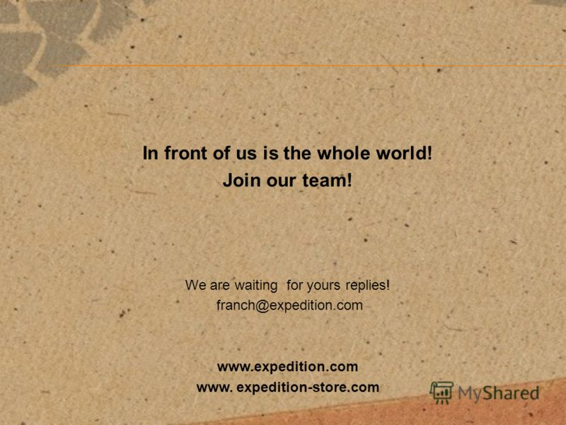 In front of us is the whole world! Join our team! We are waiting for yours replies! franch@expedition.com www.expedition.com www. expedition-store.com