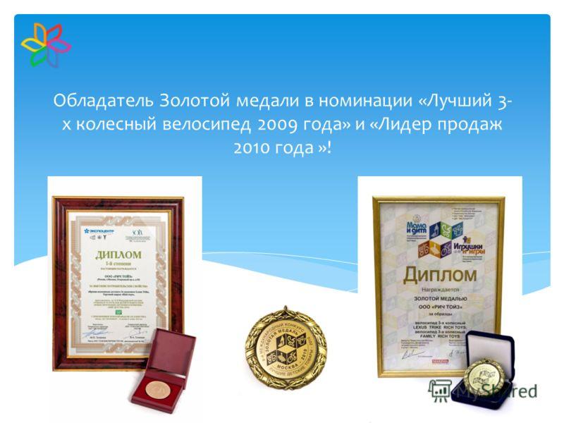 Обладатель Золотой медали в номинации «Лучший 3- х колесный велосипед 2009 года» и «Лидер продаж 2010 года »!