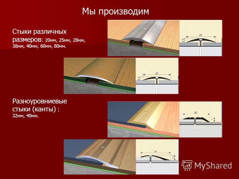 Мы производим Стыки различных размеров : 20мм, 25мм, 28мм, 38мм, 40мм, 60мм, 80мм. Разноуровниевые стыки (канты) : 32мм, 40мм.