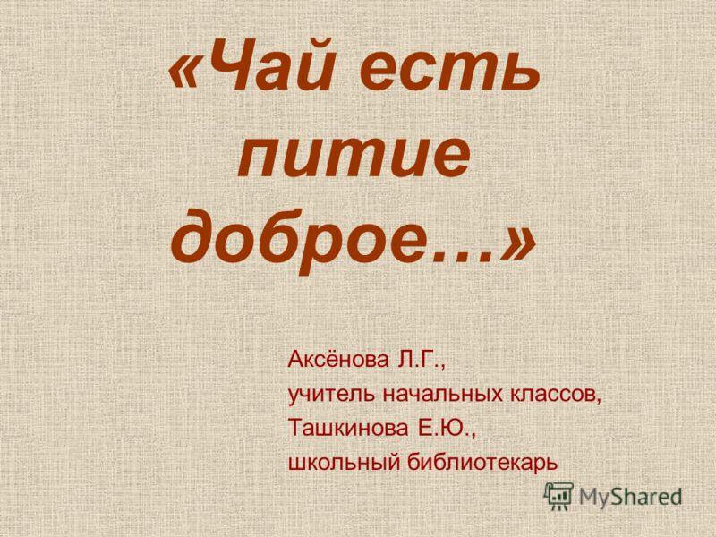 «Чай есть питие доброе…» Аксёнова Л.Г., учитель начальных классов, Ташкинова Е.Ю., школьный библиотекарь