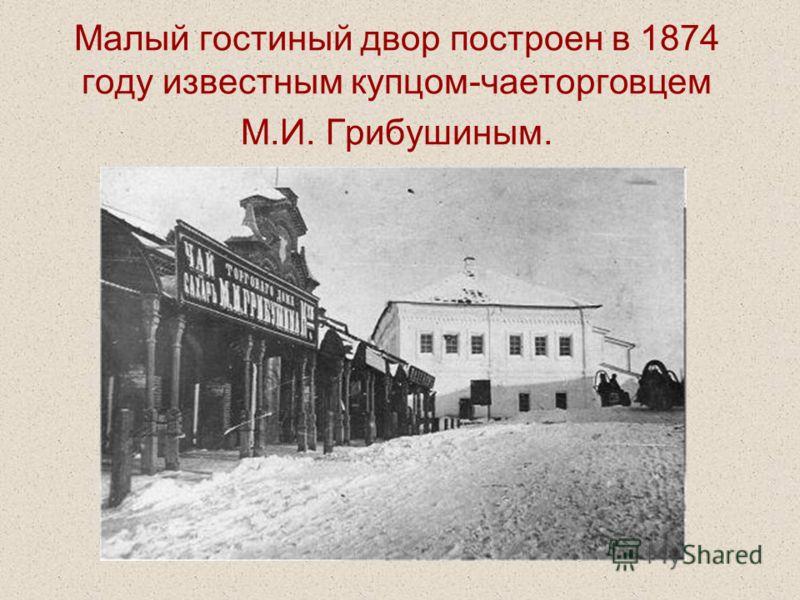 Малый гостиный двор построен в 1874 году известным купцом-чаеторговцем М.И. Грибушиным.