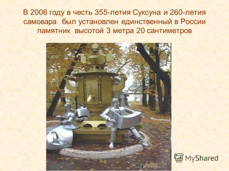В 2006 году в честь 355-летия Суксуна и 260-летия самовара был установлен единственный в России памятник высотой 3 метра 20 сантиметров