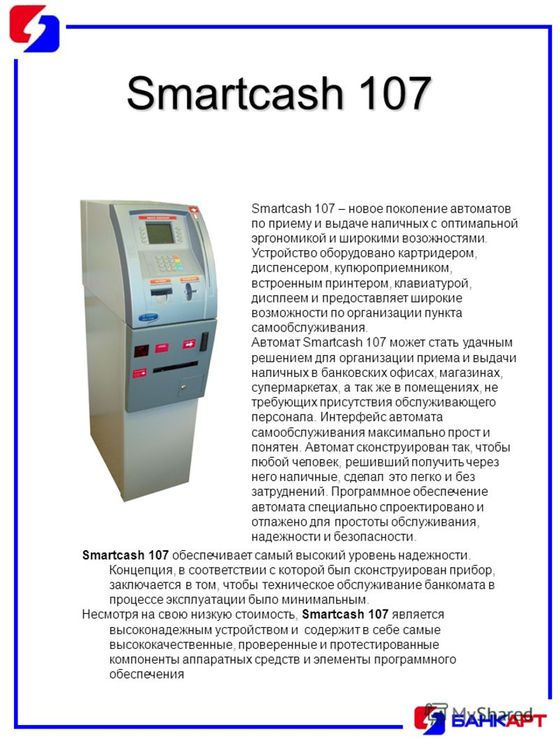Smartcash 107 Smartcash 107 – новое поколение автоматов по приему и выдаче наличных с оптимальной эргономикой и широкими возожностями. Устройство оборудовано картридером, диспенсером, купюроприемником, встроенным принтером, клавиатурой, дисплеем и пр