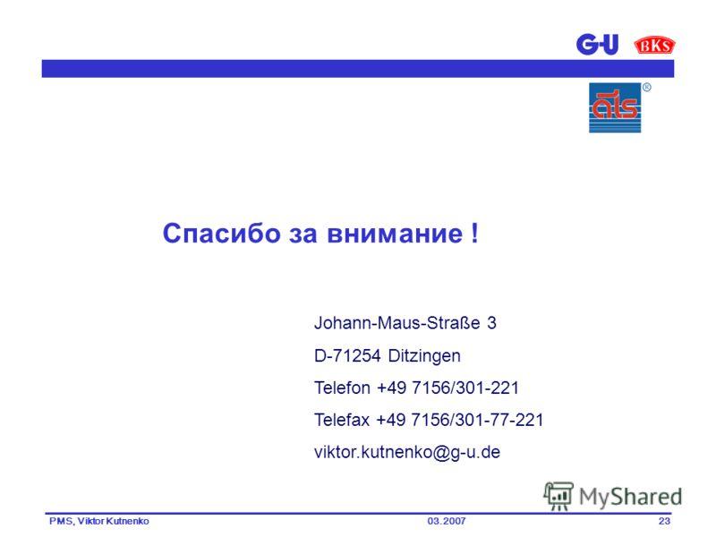 03.2007PMS, Viktor Kutnenko23 Johann-Maus-Straße 3 D-71254 Ditzingen Telefon +49 7156/301-221 Telefax +49 7156/301-77-221 viktor.kutnenko@g-u.de Спасибо за внимание !