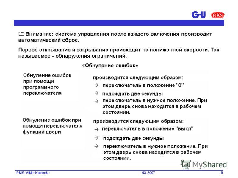03.2007PMS, Viktor Kutnenko9 Внимание: система управления после каждого включения производит автоматический сброс. Первое открывание и закрывание происходит на пониженной скорости. Так называемое - обнаружения ограничений. «Обнуление ошибок»