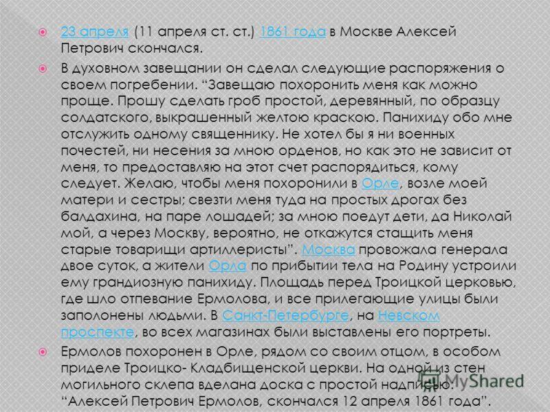 23 апреля (11 апреля ст. ст.) 1861 года в Москве Алексей Петрович скончался. 23 апреля1861 года В духовном завещании он сделал следующие распоряжения о своем погребении. Завещаю похоронить меня как можно проще. Прошу сделать гроб простой, деревянный,