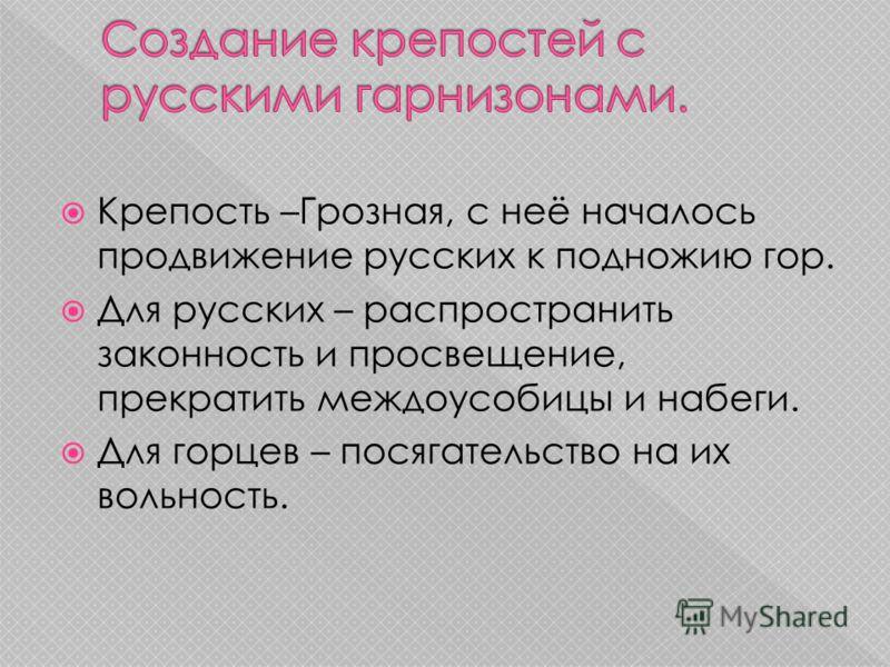 Крепость –Грозная, с неё началось продвижение русских к подножию гор. Для русских – распространить законность и просвещение, прекратить междоусобицы и набеги. Для горцев – посягательство на их вольность.
