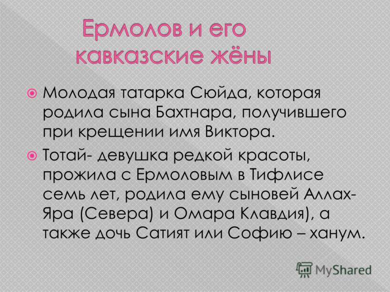 Молодая татарка Сюйда, которая родила сына Бахтнара, получившего при крещении имя Виктора. Тотай- девушка редкой красоты, прожила с Ермоловым в Тифлисе семь лет, родила ему сыновей Аллах- Яра (Севера) и Омара Клавдия), а также дочь Сатият или Софию –
