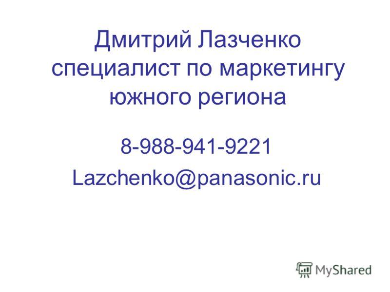 Дмитрий Лазченко специалист по маркетингу южного региона 8-988-941-9221 Lazchenko@panasonic.ru