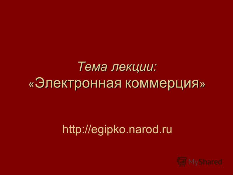 Тема лекции: « Электронная коммерция » http://egipko.narod.ru